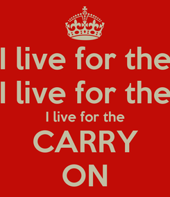 Poster: I live for the I live for the I live for the CARRY ON