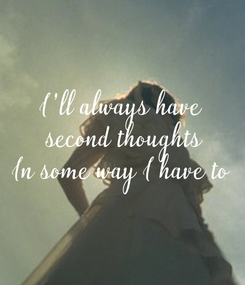 Poster: I'll always have  second thoughts In some way I have to