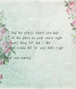 Poster:      I'll find the places where you hide I'll be the dawn on your worst night The only thing left that I like Yeah I would kill for you, that's right  what you wanted