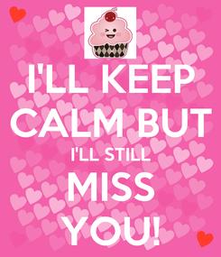 Poster: I'LL KEEP CALM BUT I'LL STILL MISS YOU!