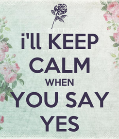 Poster: i'll KEEP CALM WHEN YOU SAY YES
