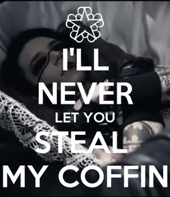 Poster: I'LL NEVER LET YOU STEAL  MY COFFIN