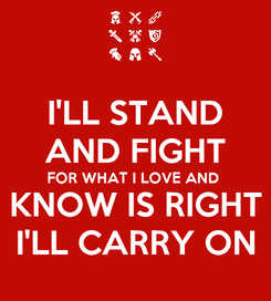Poster: I'LL STAND AND FIGHT FOR WHAT I LOVE AND  KNOW IS RIGHT I'LL CARRY ON