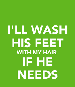 Poster: I'LL WASH HIS FEET WITH MY HAIR  IF HE NEEDS