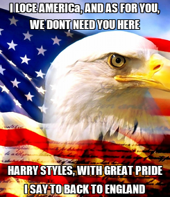 Poster: I LOCE AMERICa, AND AS FOR YOU, WE DONT NEED YOU HERE HARRY STYLES, WITH GREAT PRIDE I SAY TO BACK TO ENGLAND