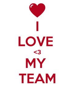 Poster: I LOVE  <3 MY  TEAM