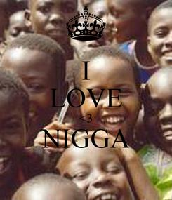 Poster: I LOVE <3 NIGGA