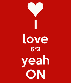 Poster: I love 6°3 yeah ON