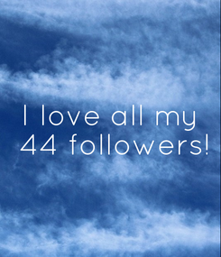 Poster: I love all my  44 followers!