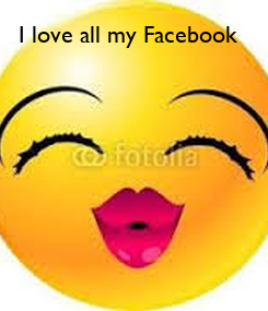 Poster: I love all my Facebook