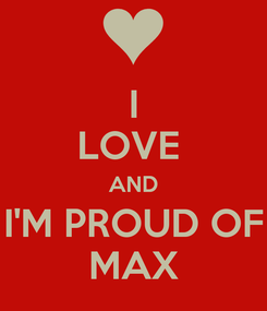 Poster: I LOVE  AND I'M PROUD OF MAX