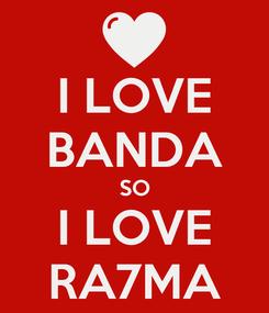 Poster: I LOVE BANDA SO I LOVE RA7MA