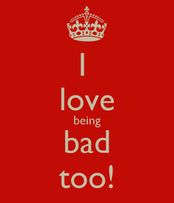 Poster: I  love being bad too!