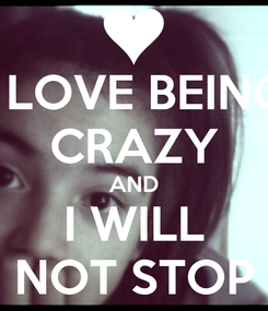 Poster: I LOVE BEING CRAZY AND I WILL NOT STOP