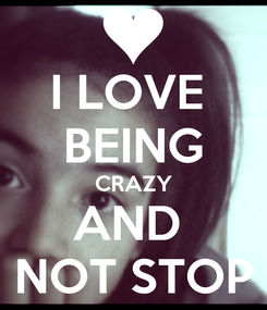 Poster: I LOVE  BEING CRAZY AND  NOT STOP