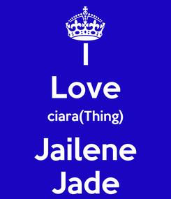 Poster: I Love ciara(Thing) Jailene Jade