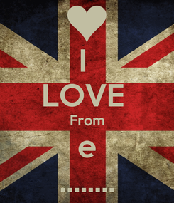 Poster: I  LOVE  From e ........