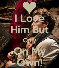 Poster: I Love Him But Only On My Own!