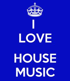 Poster: I  LOVE  HOUSE MUSIC