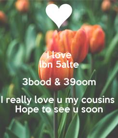 Poster: I love Ibn 5alte 3bood & 39oom I really love u my cousins  Hope to see u soon