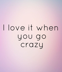 Poster: I love it when  you go  crazy