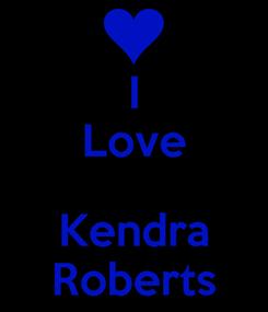 Poster: I Love  Kendra Roberts