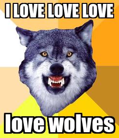 Poster: I LOVE LOVE LOVE love wolves