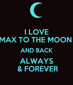 Poster: I LOVE MAX TO THE MOON  AND BACK ALWAYS  & FOREVER