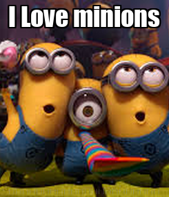 Poster: I Love minions !!!!!!!!!!!!!!!!!!!!!!