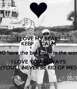 Poster: I LOVE MY BEAR!! KEEP     CALM i DO have the best man in the world I LOVE YOU ALWAYS (YOU'LL NEVER BE RID OF ME!)