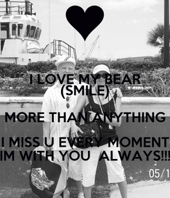 Poster: I LOVE MY BEAR (SMILE) MORE THAN ANYTHING I MISS U EVERY MOMENT IM WITH YOU  ALWAYS!!!
