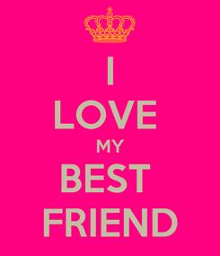 Poster: I LOVE  MY BEST  FRIEND