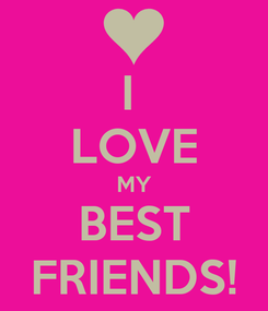 Poster: I  LOVE MY BEST FRIENDS!