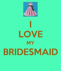 Poster: I LOVE MY BRIDESMAID