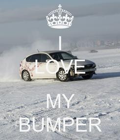 Poster: I LOVE  MY BUMPER