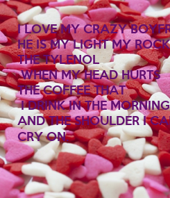 Poster: I LOVE MY CRAZY BOYFRIEND HE IS MY LIGHT MY ROCK  THE TYLENOL  WHEN MY HEAD HURTS  THE COFFEE THAT  I DRINK IN THE MORNING  AND THE SHOULDER I CAN CRY ON.