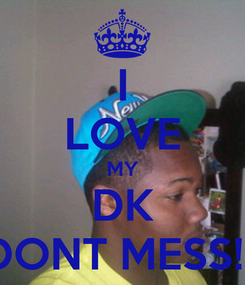 Poster: I LOVE MY DK DONT MESS!!!
