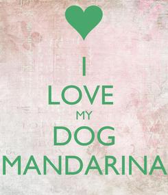 Poster: I LOVE  MY DOG MANDARINA