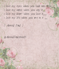 Poster: i love my eyes when you look into them,,,,, i love my name when you say it,,,,,, i love my heart when you love it,,,,,,, i love my life when you are in