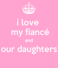 Poster: i love   my fiancé and our daughters