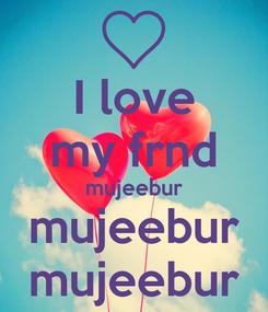 Poster: I love my frnd mujeebur mujeebur mujeebur
