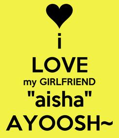 "Poster: i LOVE my GIRLFRIEND ""aisha"" AYOOSH~"