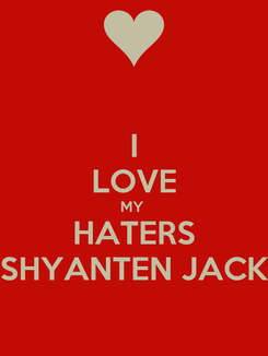 Poster: I LOVE MY  HATERS SHYANTEN JACK
