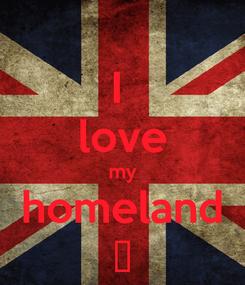 Poster: I  love my homeland ♥