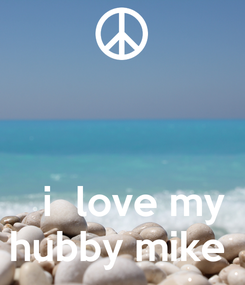 Poster:      i  love my hubby mike