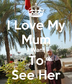 Poster: I Love My Mum I Want To See Her