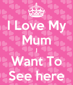 Poster: I Love My Mum I Want To See here