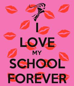 Poster: I LOVE MY SCHOOL FOREVER