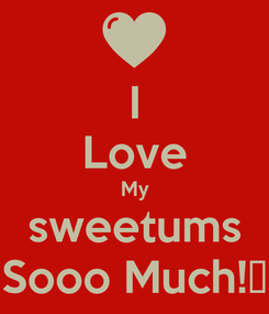 Poster: I Love My sweetums Sooo Much!♥