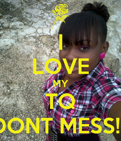 Poster: I LOVE MY TQ DONT MESS!!!